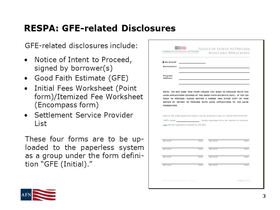 RESPA: GFE-related Disclosures Notice of Intent to Proceed, signed by borrower(s) Good Faith Estimate (GFE) Initial Fees Worksheet (Point form)/Itemized Fee Worksheet (Encompass form) Settlement Service Provider List GFE-related disclosures include: 3 These four forms are to be up- loaded to the paperless system as a group under the form defini- tion GFE (Initial).