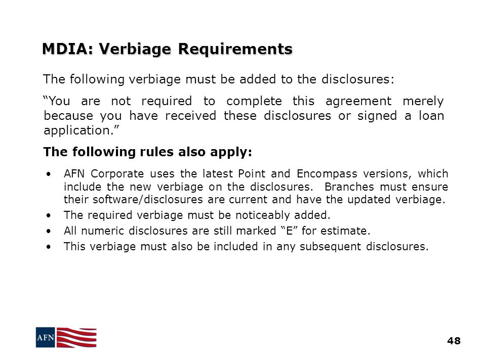 MDIA: Verbiage Requirements The following verbiage must be added to the disclosures: You are not required to complete this agreement merely because you have received these disclosures or signed a loan application. The following rules also apply: AFN Corporate uses the latest Point and Encompass versions, which include the new verbiage on the disclosures.