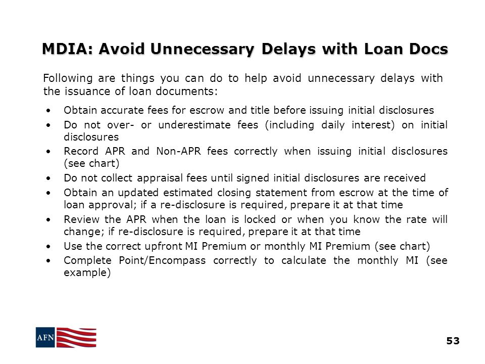 MDIA: Avoid Unnecessary Delays with Loan Docs Following are things you can do to help avoid unnecessary delays with the issuance of loan documents: Obtain accurate fees for escrow and title before issuing initial disclosures Do not over- or underestimate fees (including daily interest) on initial disclosures Record APR and Non-APR fees correctly when issuing initial disclosures (see chart) Do not collect appraisal fees until signed initial disclosures are received Obtain an updated estimated closing statement from escrow at the time of loan approval; if a re-disclosure is required, prepare it at that time Review the APR when the loan is locked or when you know the rate will change; if re-disclosure is required, prepare it at that time Use the correct upfront MI Premium or monthly MI Premium (see chart) Complete Point/Encompass correctly to calculate the monthly MI (see example) 53