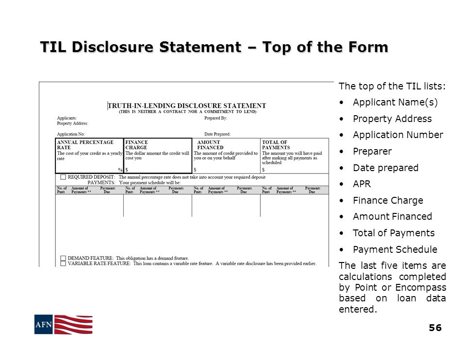 TIL Disclosure Statement – Top of the Form The top of the TIL lists: Applicant Name(s) Property Address Application Number Preparer Date prepared APR Finance Charge Amount Financed Total of Payments Payment Schedule The last five items are calculations completed by Point or Encompass based on loan data entered.