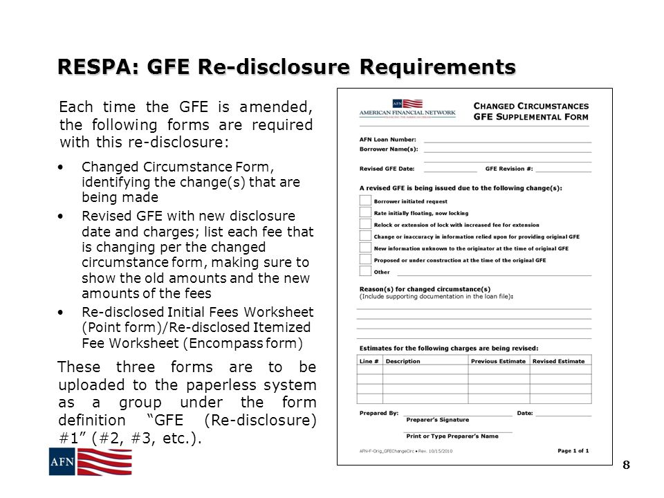 RESPA: GFE Re-disclosure Requirements Each time the GFE is amended, the following forms are required with this re-disclosure: Changed Circumstance Form, identifying the change(s) that are being made Revised GFE with new disclosure date and charges; list each fee that is changing per the changed circumstance form, making sure to show the old amounts and the new amounts of the fees Re-disclosed Initial Fees Worksheet (Point form)/Re-disclosed Itemized Fee Worksheet (Encompass form) These three forms are to be uploaded to the paperless system as a group under the form definition GFE (Re-disclosure) #1 (#2, #3, etc.).