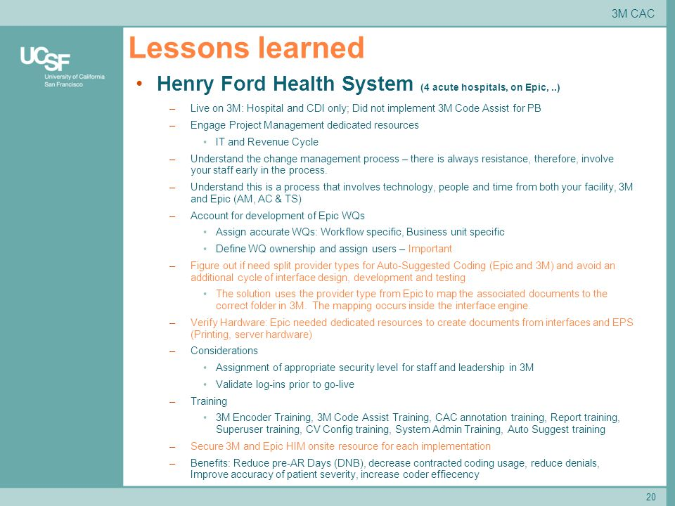 Lessons learned 20 3M CAC Henry Ford Health System (4 acute hospitals, on Epic,..) –Live on 3M: Hospital and CDI only; Did not implement 3M Code Assist for PB –Engage Project Management dedicated resources IT and Revenue Cycle –Understand the change management process – there is always resistance, therefore, involve your staff early in the process.