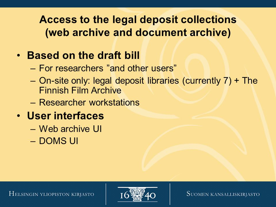 Access to the legal deposit collections (web archive and document archive) Based on the draft bill –For researchers and other users –On-site only: legal deposit libraries (currently 7) + The Finnish Film Archive –Researcher workstations User interfaces –Web archive UI –DOMS UI