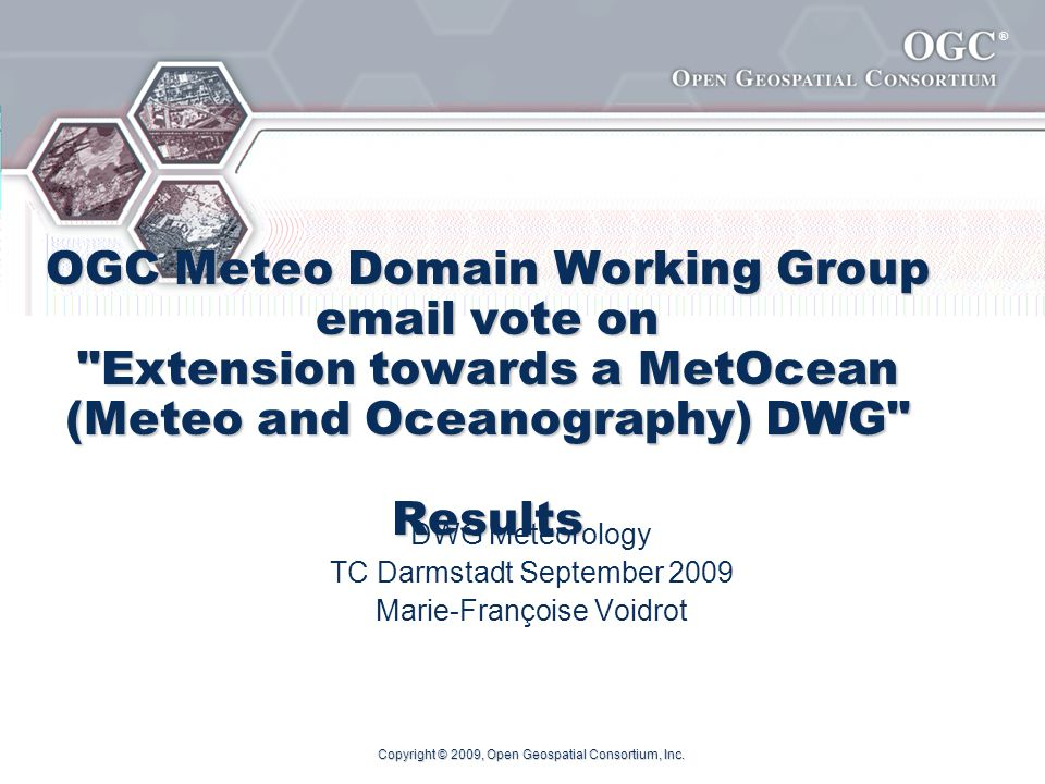 ® OGC Meteo Domain Working Group email vote on Extension towards a MetOcean (Meteo and Oceanography) DWG Results DWG Meteorology TC Darmstadt September 2009 Marie-Françoise Voidrot Copyright © 2009, Open Geospatial Consortium, Inc.