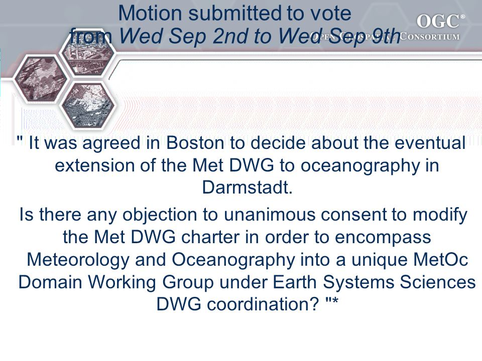 ® Motion submitted to vote from Wed Sep 2nd to Wed Sep 9th It was agreed in Boston to decide about the eventual extension of the Met DWG to oceanography in Darmstadt.