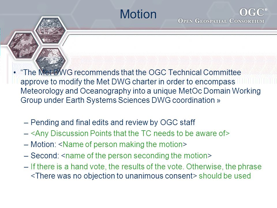 ® Motion The Met DWG recommends that the OGC Technical Committee approve to modify the Met DWG charter in order to encompass Meteorology and Oceanography into a unique MetOc Domain Working Group under Earth Systems Sciences DWG coordination » –Pending and final edits and review by OGC staff – –Motion: –Second: –If there is a hand vote, the results of the vote.