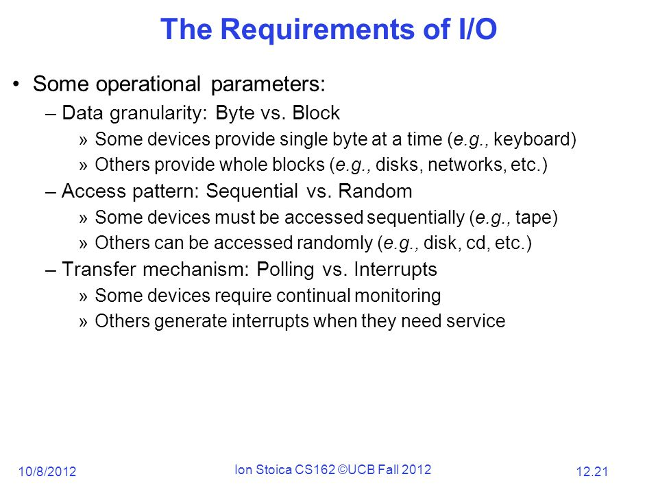 12.21 10/8/2012 Ion Stoica CS162 ©UCB Fall 2012 The Requirements of I/O Some operational parameters: –Data granularity: Byte vs.