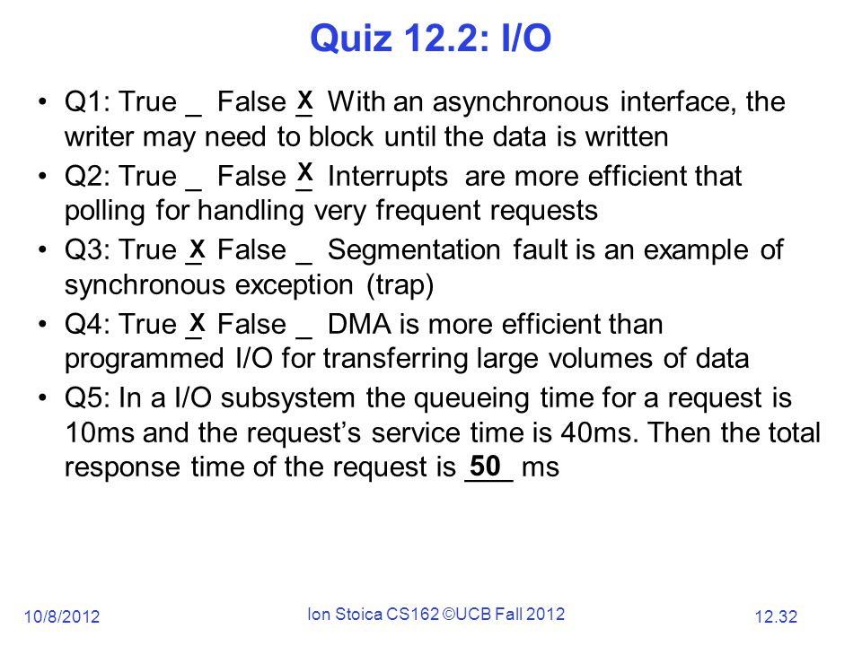 12.32 10/8/2012 Ion Stoica CS162 ©UCB Fall 2012 Q1: True _ False _ With an asynchronous interface, the writer may need to block until the data is written Q2: True _ False _ Interrupts are more efficient that polling for handling very frequent requests Q3: True _ False _ Segmentation fault is an example of synchronous exception (trap) Q4: True _ False _ DMA is more efficient than programmed I/O for transferring large volumes of data Q5: In a I/O subsystem the queueing time for a request is 10ms and the request's service time is 40ms.