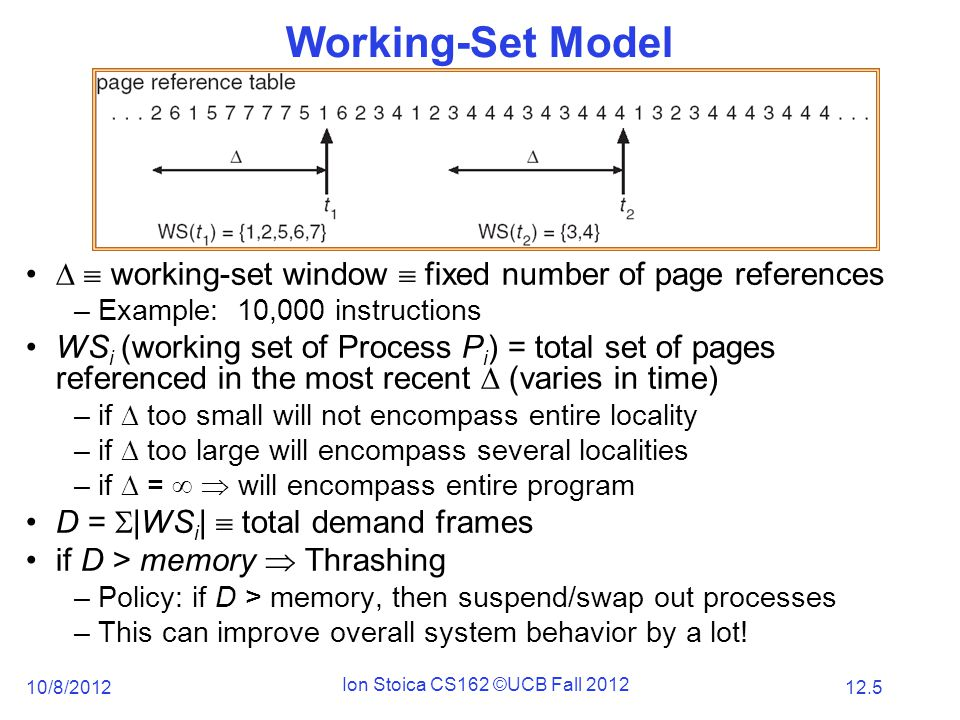 12.5 10/8/2012 Ion Stoica CS162 ©UCB Fall 2012 Working-Set Model   working-set window  fixed number of page references –Example: 10,000 instructions WS i (working set of Process P i ) = total set of pages referenced in the most recent  (varies in time) –if  too small will not encompass entire locality –if  too large will encompass several localities –if  =   will encompass entire program D =  |WS i |  total demand frames if D > memory  Thrashing –Policy: if D > memory, then suspend/swap out processes –This can improve overall system behavior by a lot!