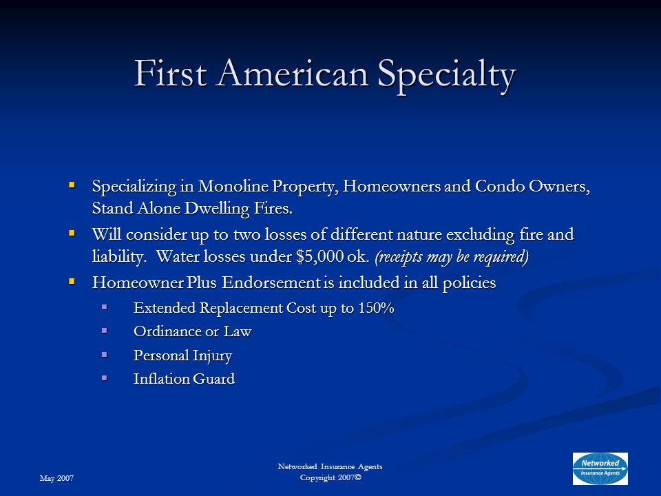 May 2007 Networked Insurance Agents Copyright 2007© First American Specialty  Specializing in Monoline Property, Homeowners and Condo Owners, Stand Alone Dwelling Fires.