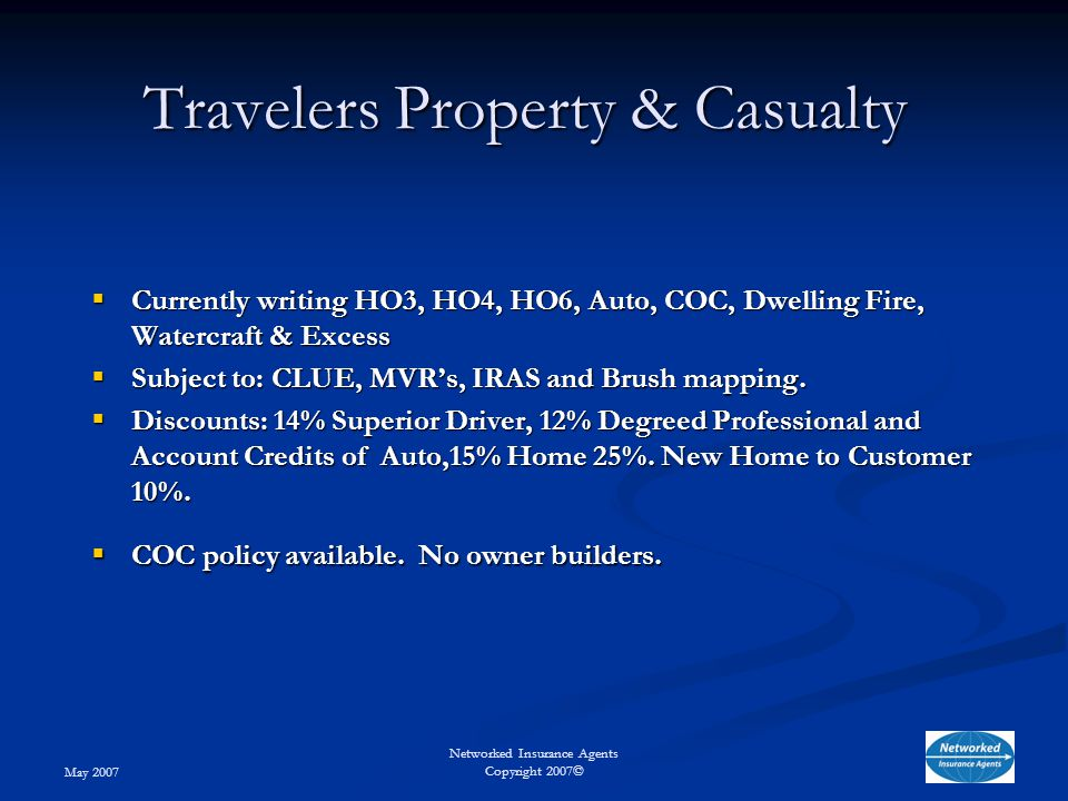 May 2007 Networked Insurance Agents Copyright 2007© Travelers Property & Casualty  Currently writing HO3, HO4, HO6, Auto, COC, Dwelling Fire, Watercraft & Excess  Subject to: CLUE, MVR's, IRAS and Brush mapping.