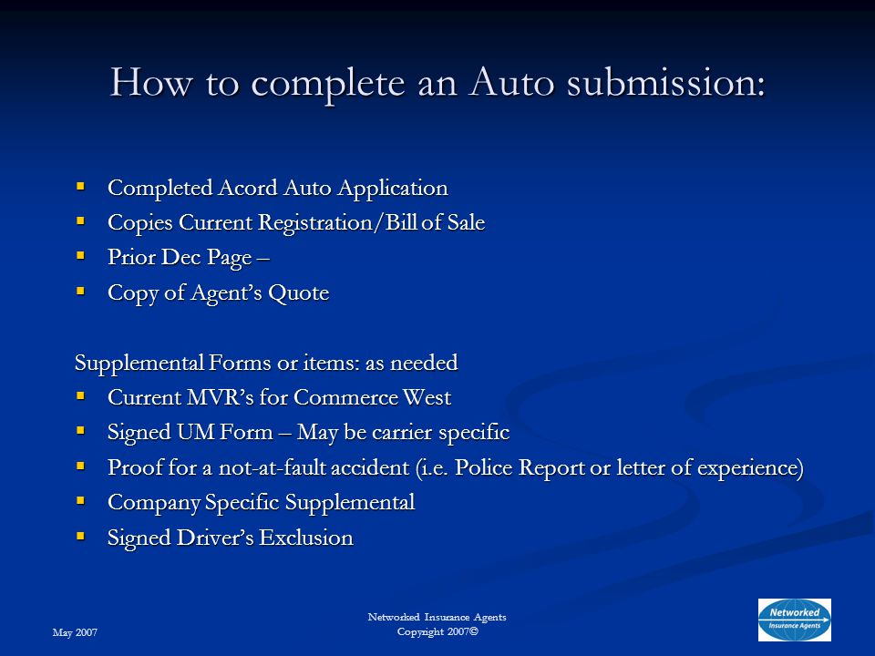 May 2007 Networked Insurance Agents Copyright 2007© How to complete an Auto submission:  Completed Acord Auto Application  Copies Current Registration/Bill of Sale  Prior Dec Page –  Copy of Agent's Quote Supplemental Forms or items: as needed  Current MVR's for Commerce West  Signed UM Form – May be carrier specific  Proof for a not-at-fault accident (i.e.