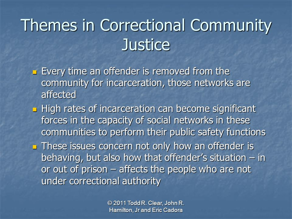 Themes in Correctional Community Justice Every time an offender is removed from the community for incarceration, those networks are affected Every tim