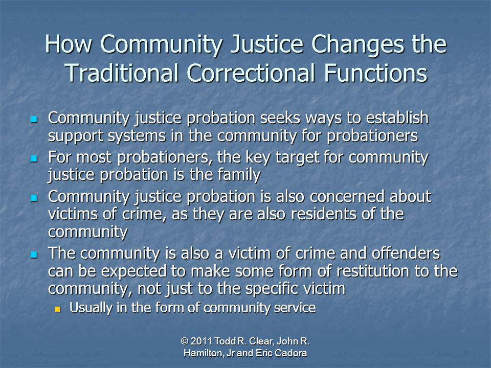 How Community Justice Changes the Traditional Correctional Functions Community justice probation seeks ways to establish support systems in the commun