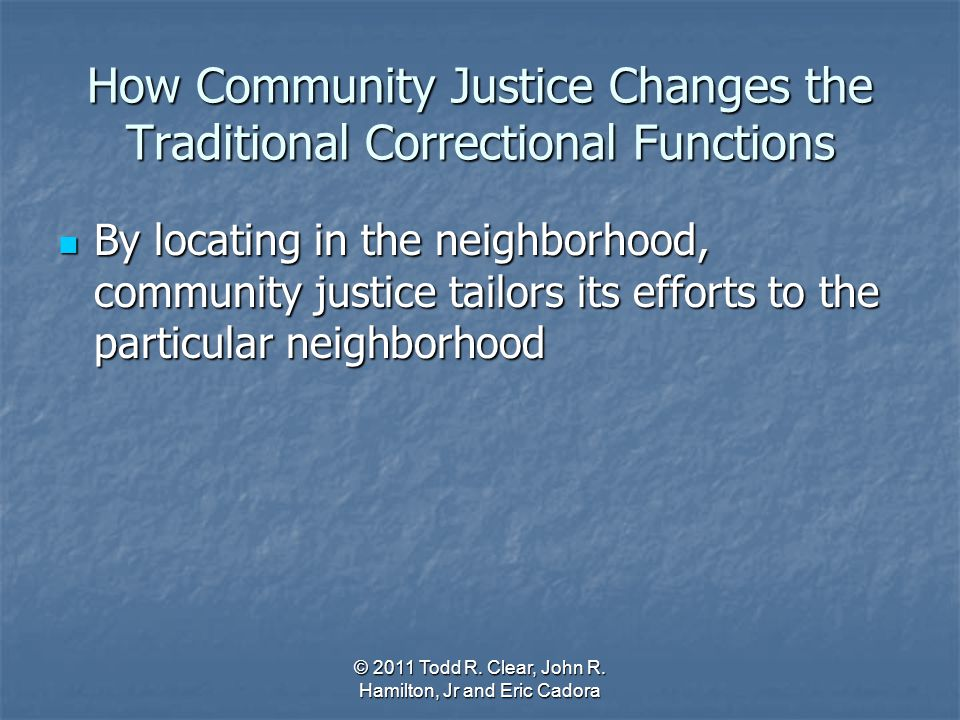 How Community Justice Changes the Traditional Correctional Functions By locating in the neighborhood, community justice tailors its efforts to the par