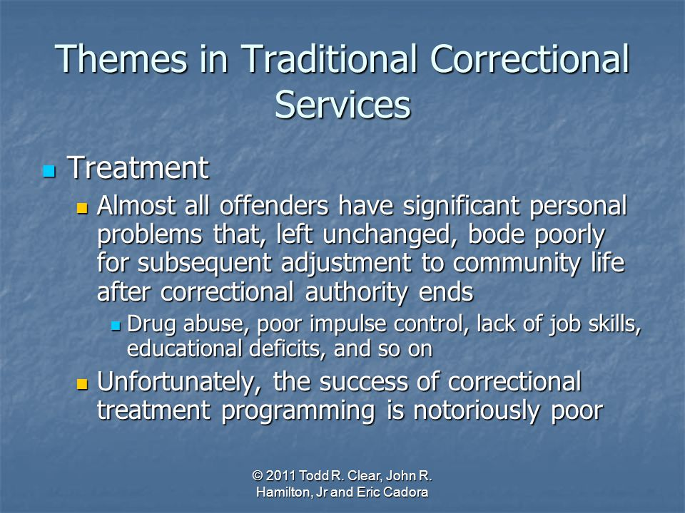 Themes in Traditional Correctional Services Treatment Treatment Almost all offenders have significant personal problems that, left unchanged, bode poo