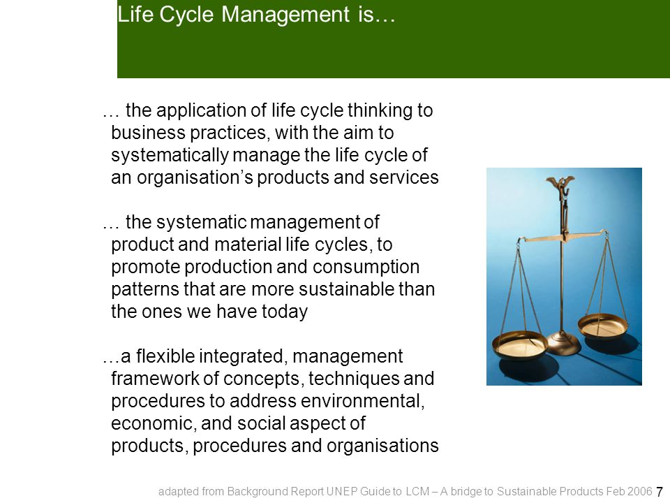 7 Life Cycle Management is… … the application of life cycle thinking to business practices, with the aim to systematically manage the life cycle of an organisation's products and services … the systematic management of product and material life cycles, to promote production and consumption patterns that are more sustainable than the ones we have today …a flexible integrated, management framework of concepts, techniques and procedures to address environmental, economic, and social aspect of products, procedures and organisations adapted from Background Report UNEP Guide to LCM – A bridge to Sustainable Products Feb 2006
