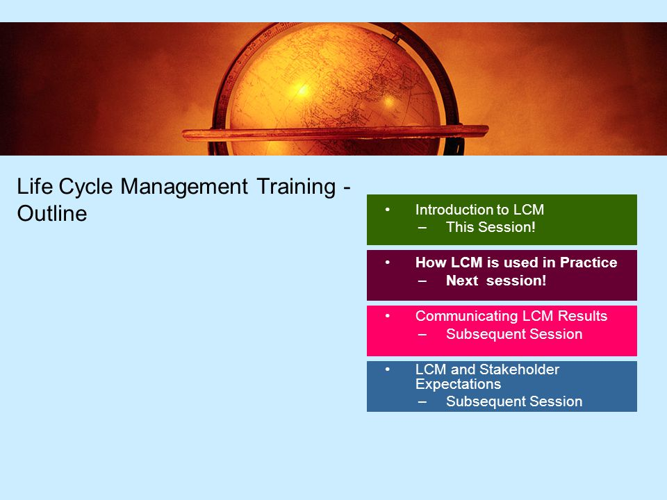 72 Life Cycle Management Training - Outline Introduction to LCM –This Session.