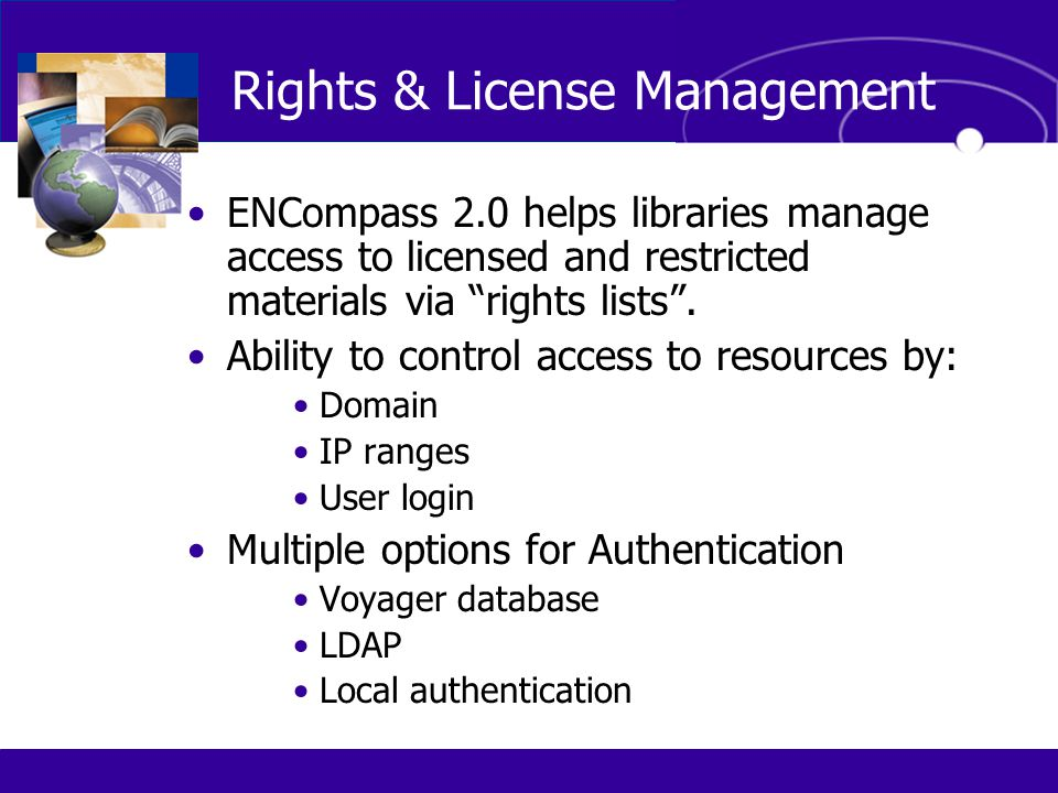 "Rights & License Management ENCompass 2.0 helps libraries manage access to licensed and restricted materials via ""rights lists"". Ability to control ac"