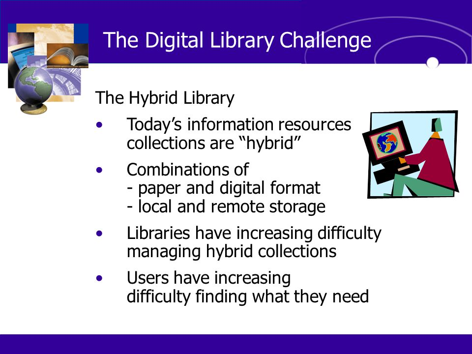 "The Digital Library Challenge The Hybrid Library Today's information resources collections are ""hybrid"" Combinations of - paper and digital format - l"