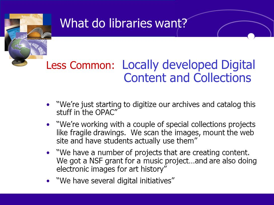 Less Common: Locally developed Digital Content and Collections We're just starting to digitize our archives and catalog this stuff in the OPAC We're working with a couple of special collections projects like fragile drawings.