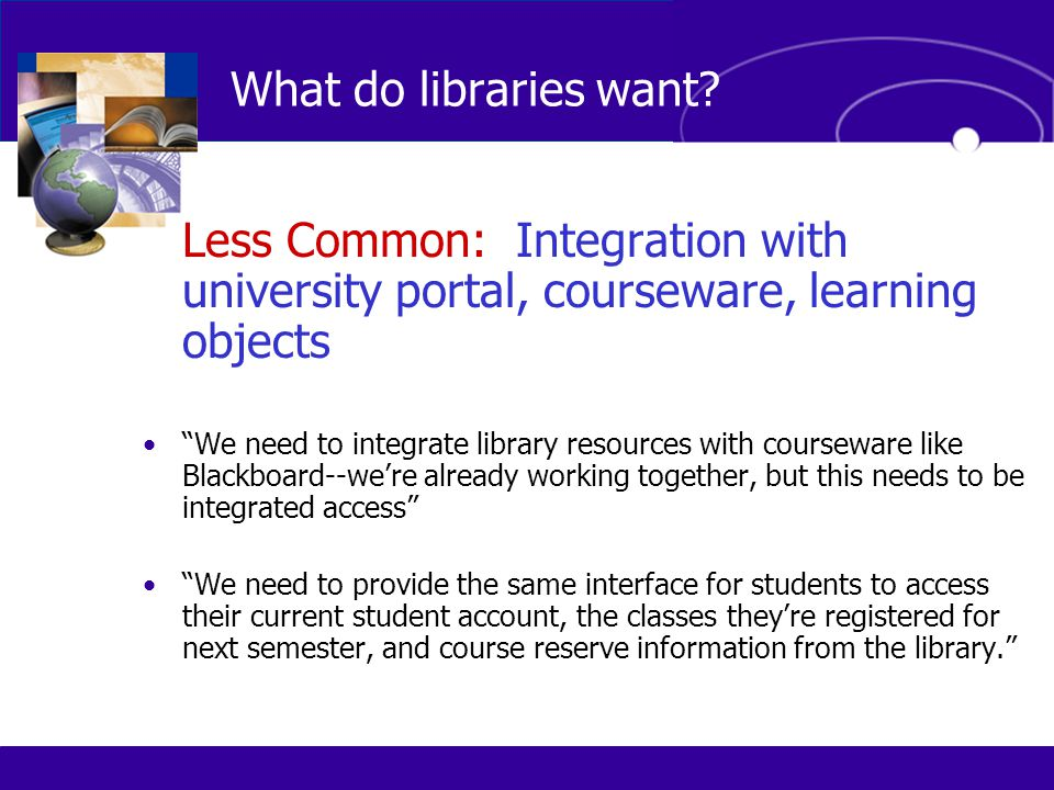 "Less Common: Integration with university portal, courseware, learning objects ""We need to integrate library resources with courseware like Blackboard-"