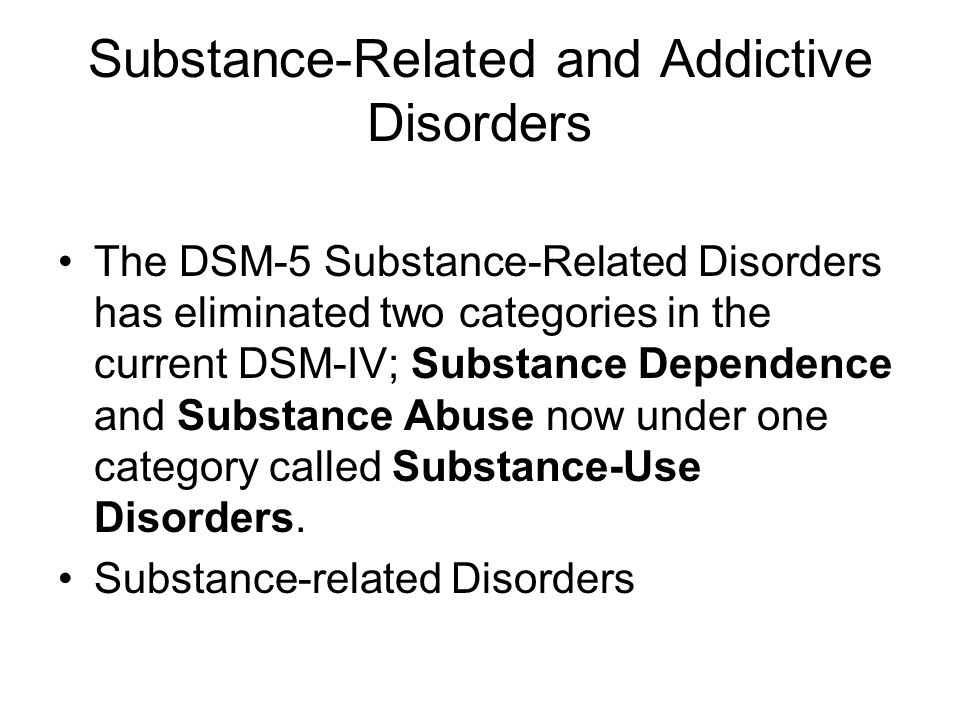 Substance-Related and Addictive Disorders The DSM-5 Substance-Related Disorders has eliminated two categories in the current DSM-IV; Substance Dependence and Substance Abuse now under one category called Substance-Use Disorders.