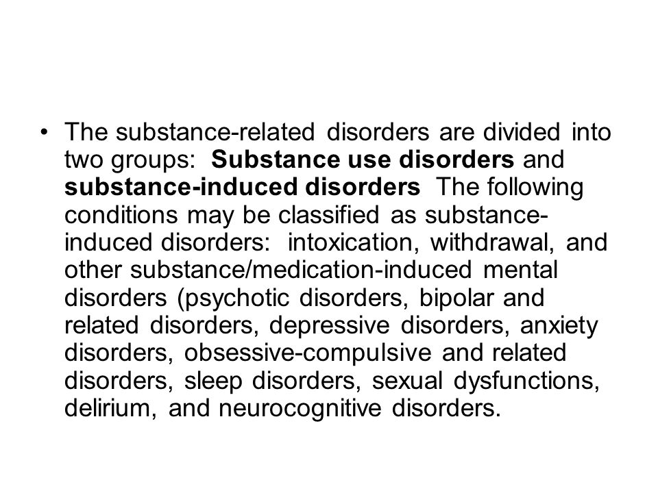 The substance-related disorders are divided into two groups: Substance use disorders and substance-induced disorders The following conditions may be classified as substance- induced disorders: intoxication, withdrawal, and other substance/medication-induced mental disorders (psychotic disorders, bipolar and related disorders, depressive disorders, anxiety disorders, obsessive-compulsive and related disorders, sleep disorders, sexual dysfunctions, delirium, and neurocognitive disorders.