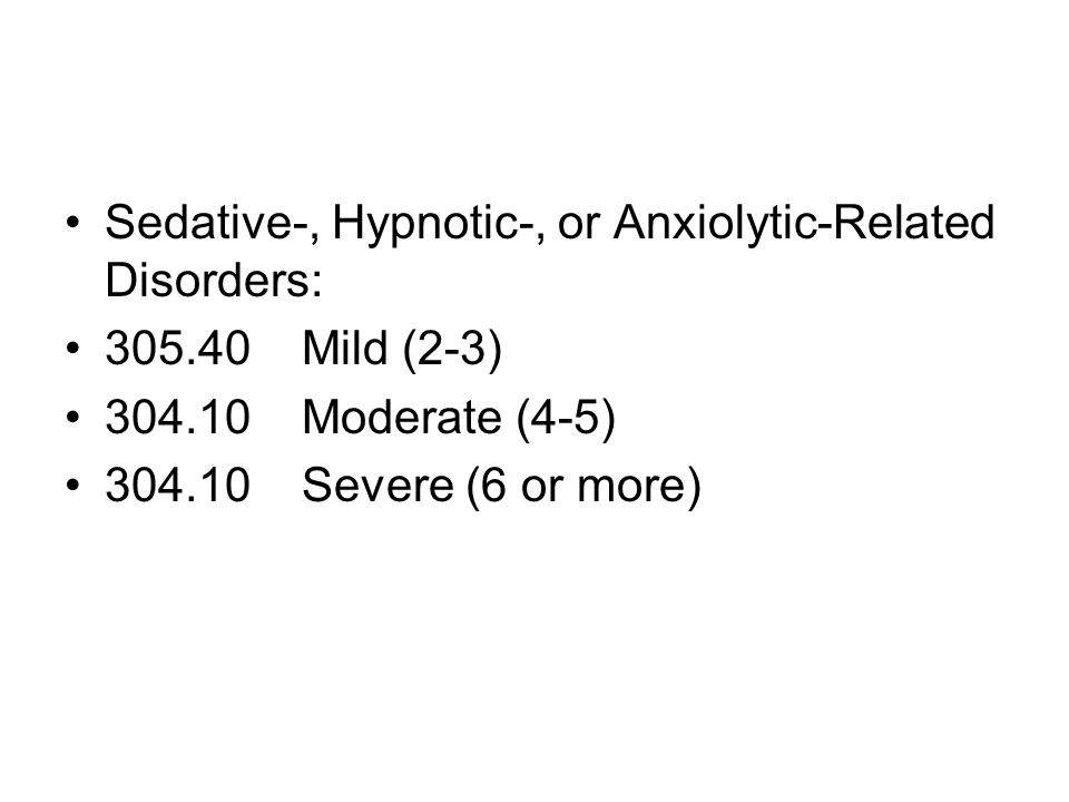 Sedative-, Hypnotic-, or Anxiolytic-Related Disorders: 305.40 Mild (2-3) 304.10 Moderate (4-5) 304.10 Severe (6 or more)