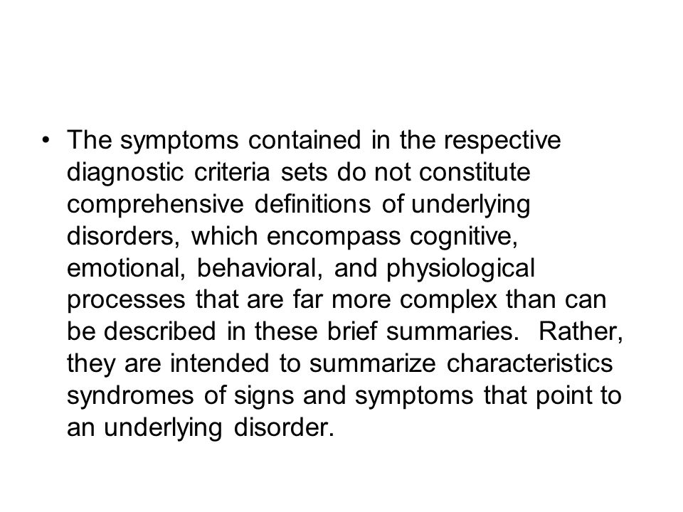 The symptoms contained in the respective diagnostic criteria sets do not constitute comprehensive definitions of underlying disorders, which encompass cognitive, emotional, behavioral, and physiological processes that are far more complex than can be described in these brief summaries.
