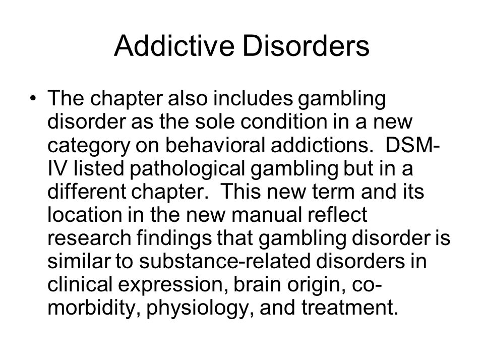 Addictive Disorders The chapter also includes gambling disorder as the sole condition in a new category on behavioral addictions.