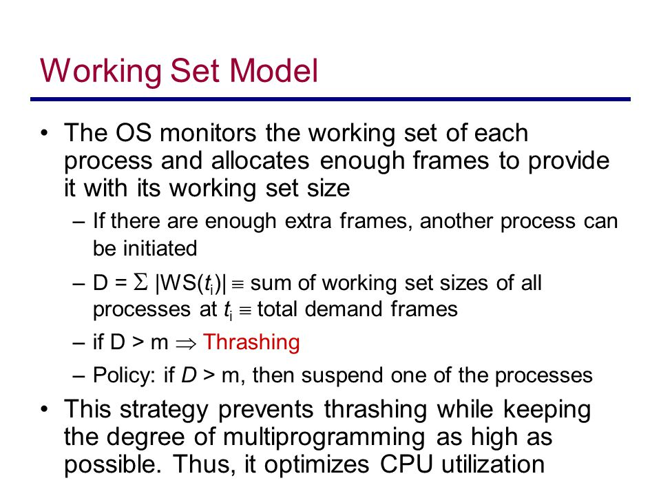 Working Set Model The OS monitors the working set of each process and allocates enough frames to provide it with its working set size –If there are en
