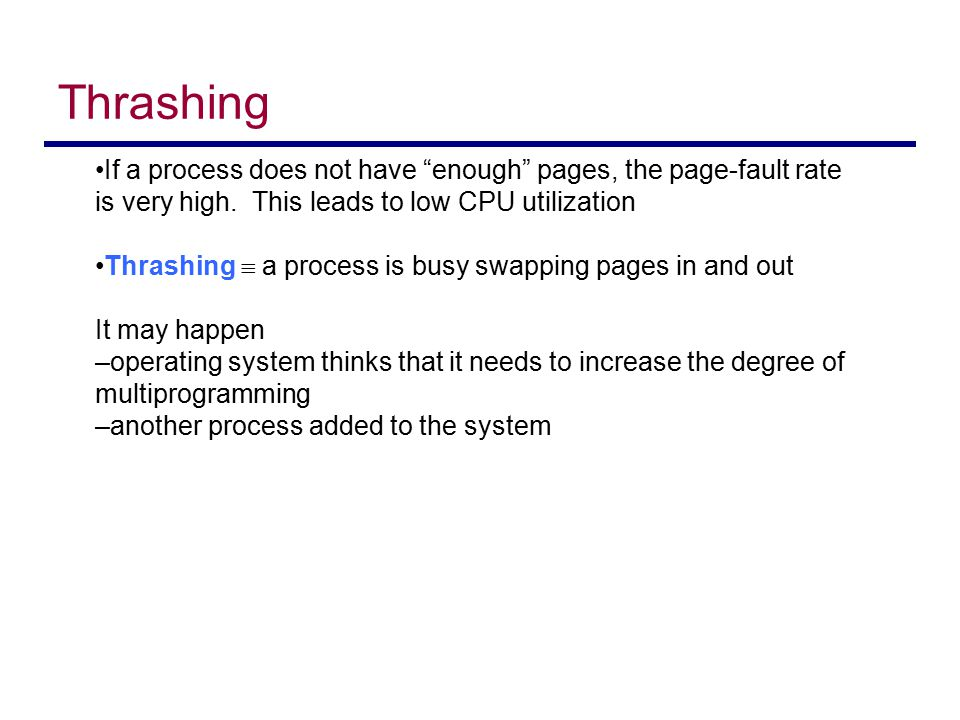 "Thrashing If a process does not have ""enough"" pages, the page-fault rate is very high. This leads to low CPU utilization Thrashing  a process is busy"