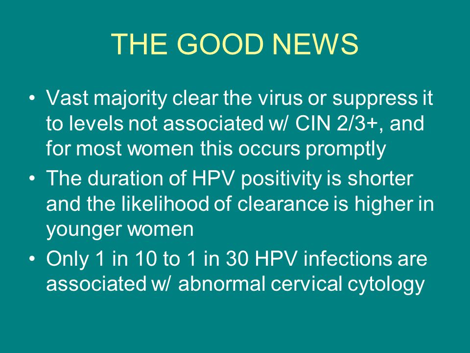 MORE GOOD NEWS Only 15% of women w/ negative cytology reports and positive HPV will have abnormal cytology within 5 years The risk of cervical cancer in women who do not harbor oncogenic HPV is extremely low The time course from CIN 3 to invasive cancer averages between 8.1 and 12.6 years