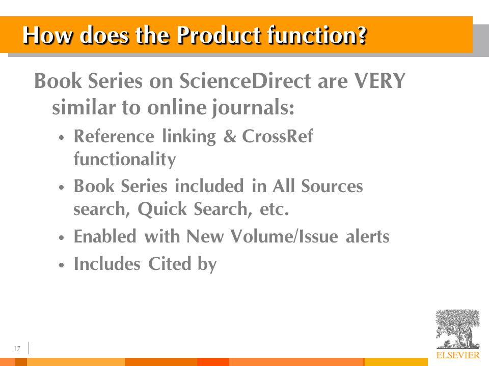 16 Elsevier Book Series on ScienceDirect Online Book Series First 100 Book Series were launched in 2004: – Chemistry Package – 12 titles – Business, Management & Economics Package – 54 titles – Life Sciences Package – 33 titles – Methods in Enzymology Package –1 title In 2005 about 200 book series will be available License give access to current year and 4 years back Archiving rights like journals * Books series are not available individually, only in the composed preconfigured packages