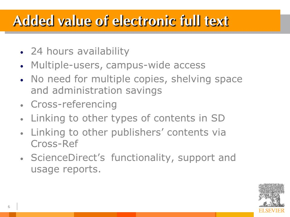5 ScienceDirect - Full-Text Content Journals – Current issues Access to 4 years backwards from year of first subscription Building an archive for subscribed titles – Backfiles Growing program of back issues to Volume 1, issue 1 Book Series Reference Works
