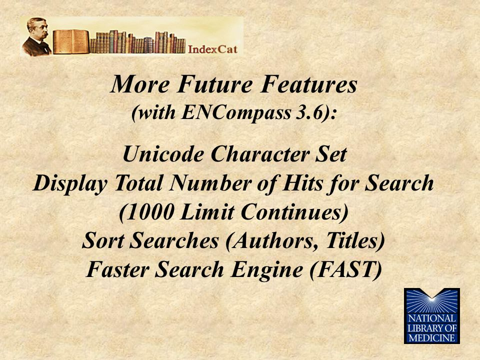 More Future Features (with ENCompass 3.6): Unicode Character Set Display Total Number of Hits for Search (1000 Limit Continues) Sort Searches (Authors, Titles) Faster Search Engine (FAST)