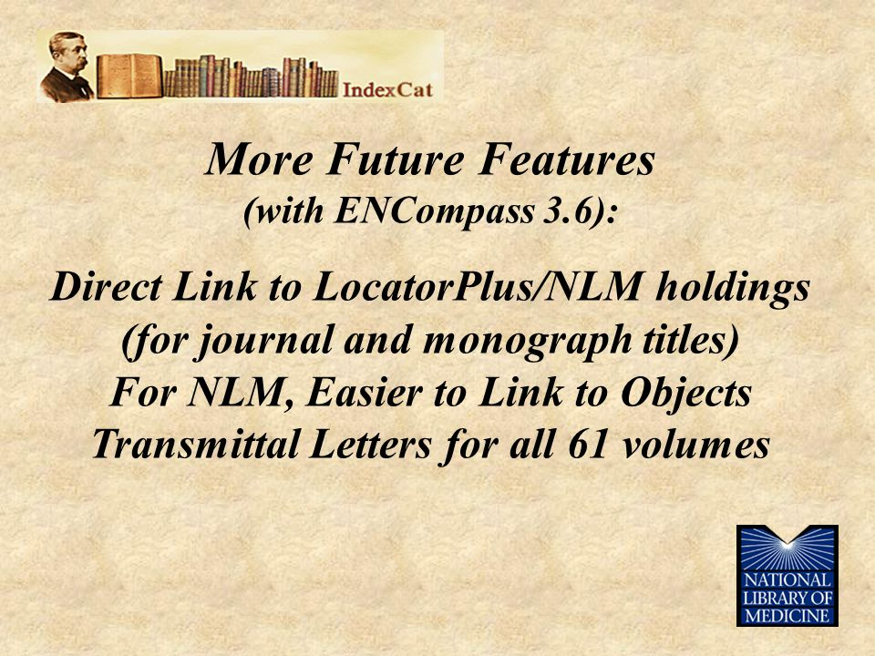 More Future Features (with ENCompass 3.6): Direct Link to LocatorPlus/NLM holdings (for journal and monograph titles) For NLM, Easier to Link to Objects Transmittal Letters for all 61 volumes