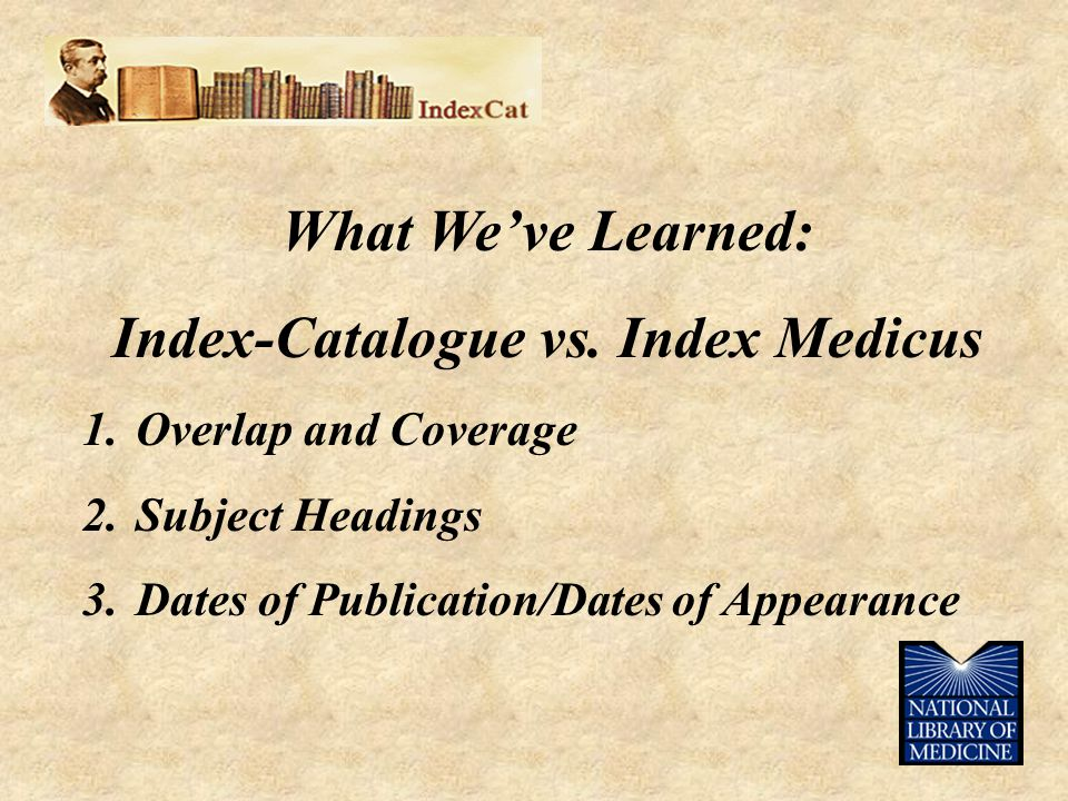 What We've Learned: Index-Catalogue vs. Index Medicus 1.Overlap and Coverage 2.Subject Headings 3.Dates of Publication/Dates of Appearance