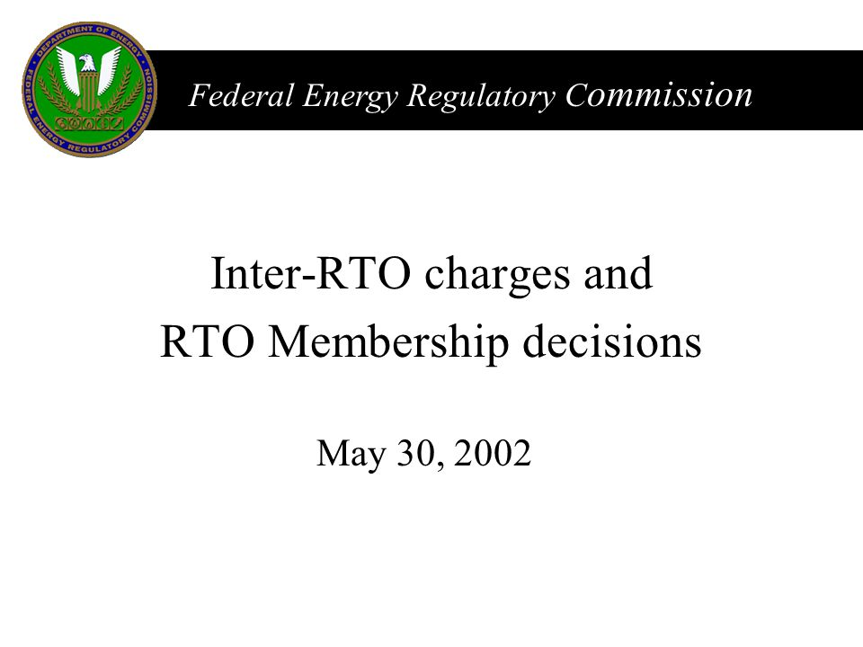 FERC Federal Energy Regulatory C ommission May 30, 2002 Inter-RTO charges and RTO Membership decisions