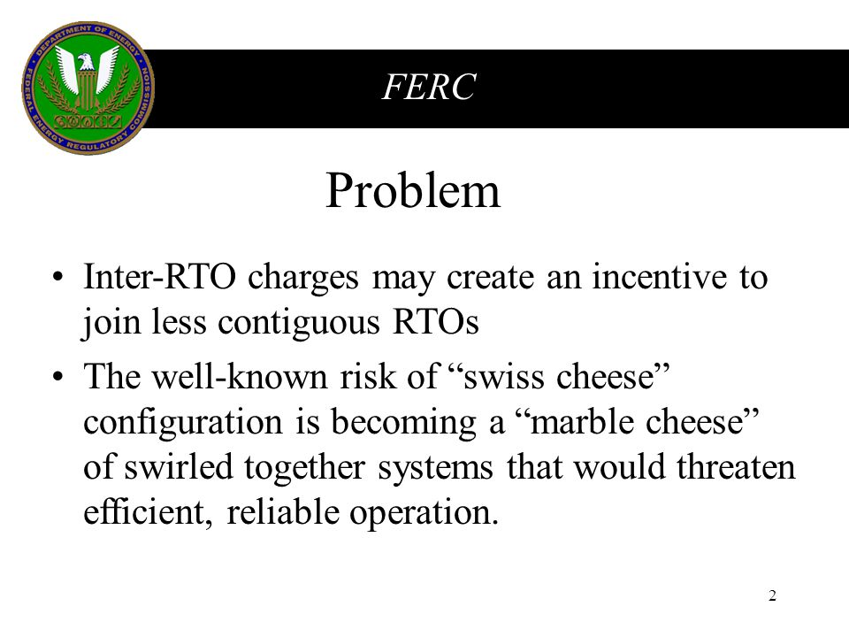 FERC 2 Problem Inter-RTO charges may create an incentive to join less contiguous RTOs The well-known risk of swiss cheese configuration is becoming a marble cheese of swirled together systems that would threaten efficient, reliable operation.