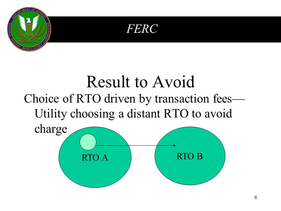 FERC 6 Result to Avoid Choice of RTO driven by transaction fees— Utility choosing a distant RTO to avoid charge RTO A RTO B