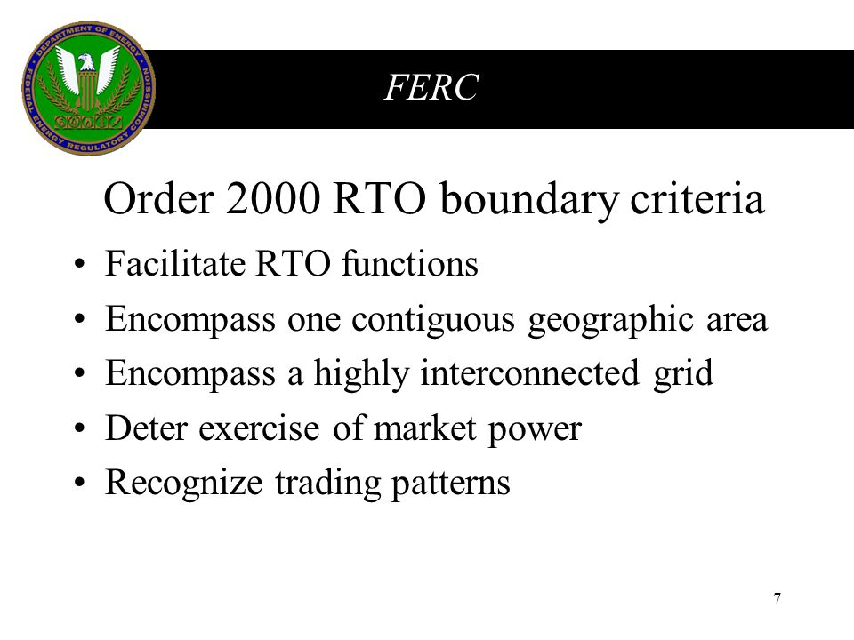 FERC 7 Order 2000 RTO boundary criteria Facilitate RTO functions Encompass one contiguous geographic area Encompass a highly interconnected grid Deter exercise of market power Recognize trading patterns