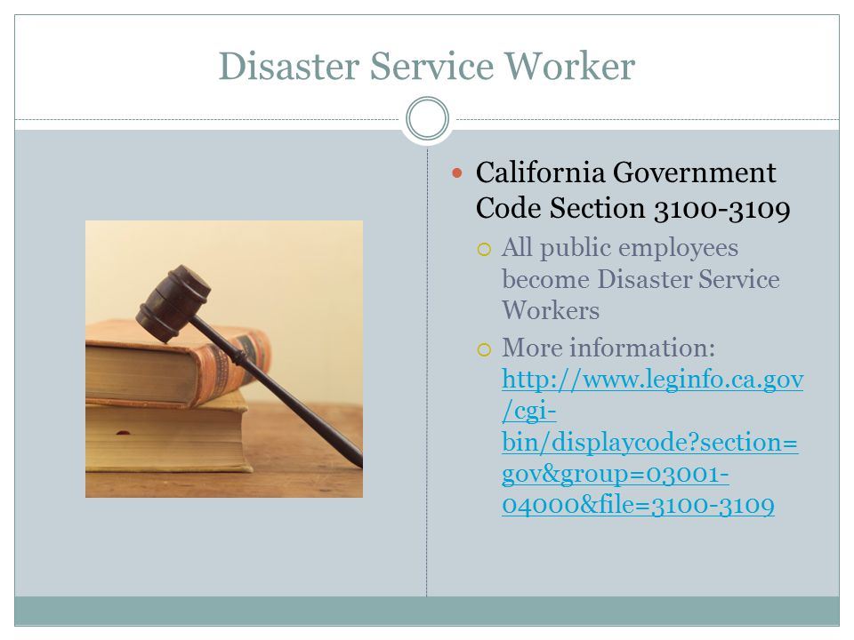 Disaster Service Worker California Government Code Section 3100-3109  All public employees become Disaster Service Workers  More information: http://www.leginfo.ca.gov /cgi- bin/displaycode section= gov&group=03001- 04000&file=3100-3109 http://www.leginfo.ca.gov /cgi- bin/displaycode section= gov&group=03001- 04000&file=3100-3109