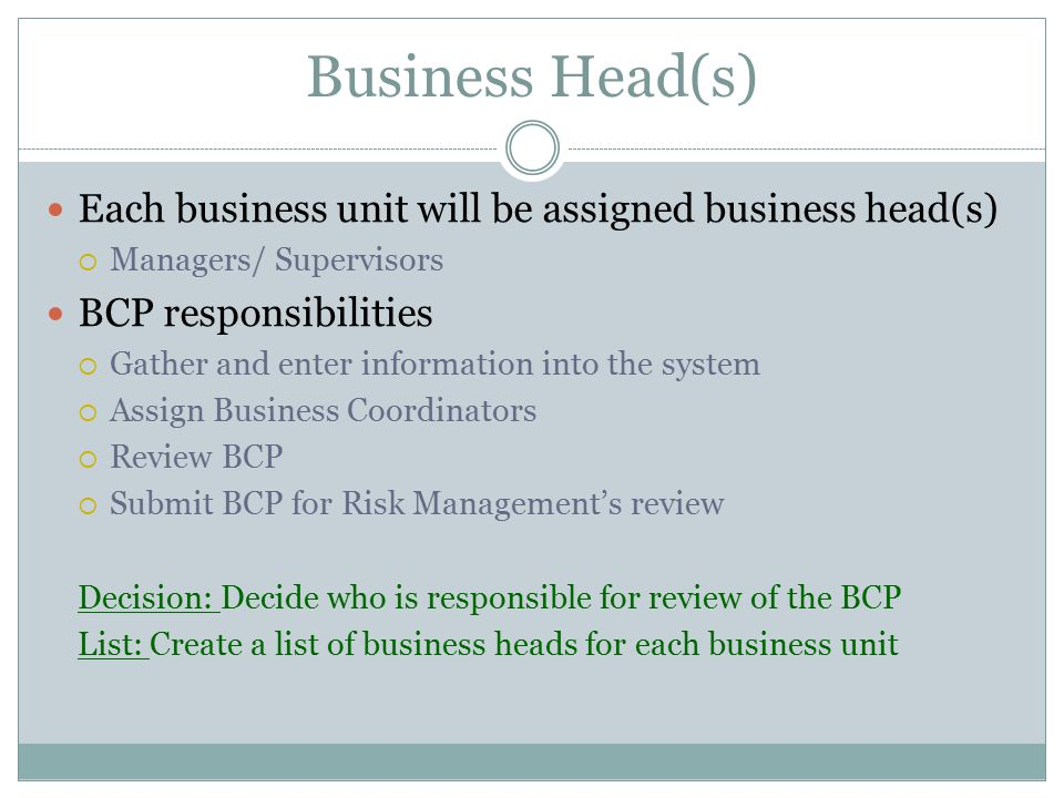 Business Head(s) Each business unit will be assigned business head(s)  Managers/ Supervisors BCP responsibilities  Gather and enter information into the system  Assign Business Coordinators  Review BCP  Submit BCP for Risk Management's review Decision: Decide who is responsible for review of the BCP List: Create a list of business heads for each business unit
