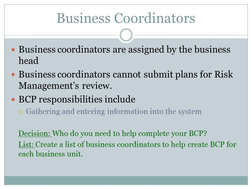 Business Coordinators Business coordinators are assigned by the business head Business coordinators cannot submit plans for Risk Management's review.