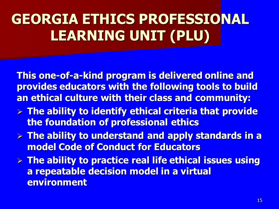 GEORGIA ETHICS PROFESSIONAL LEARNING UNIT (PLU) This one-of-a-kind program is delivered online and provides educators with the following tools to build an ethical culture with their class and community:  The ability to identify ethical criteria that provide the foundation of professional ethics  The ability to understand and apply standards in a model Code of Conduct for Educators  The ability to practice real life ethical issues using a repeatable decision model in a virtual environment 15