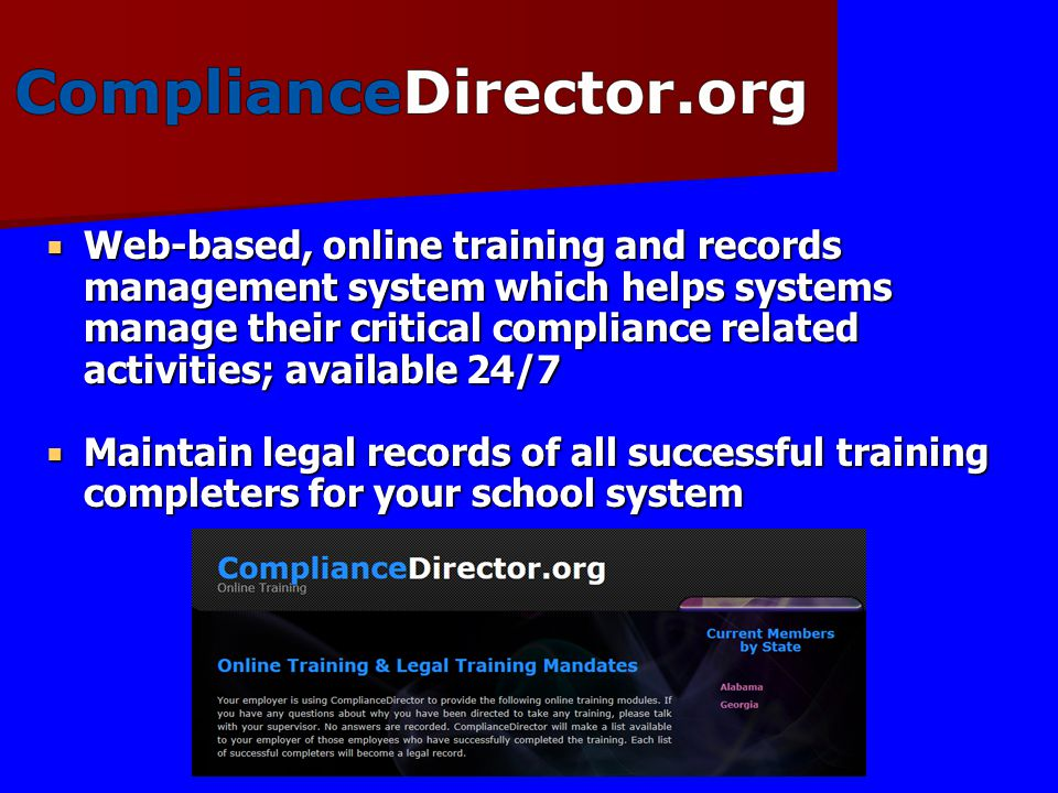  Web-based, online training and records management system which helps systems manage their critical compliance related activities; available 24/7  Maintain legal records of all successful training completers for your school system