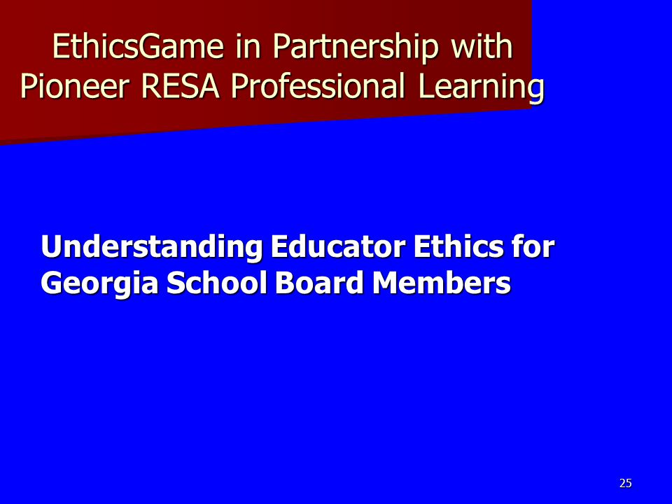 EthicsGame in Partnership with Pioneer RESA Professional Learning Understanding Educator Ethics for Georgia School Board Members 25