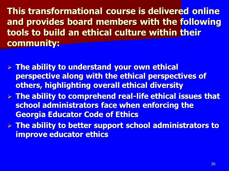 This transformational course is delivered online and provides board members with the following tools to build an ethical culture within their community:  The ability to understand your own ethical perspective along with the ethical perspectives of others, highlighting overall ethical diversity  The ability to comprehend real-life ethical issues that school administrators face when enforcing the Georgia Educator Code of Ethics  The ability to better support school administrators to improve educator ethics 26